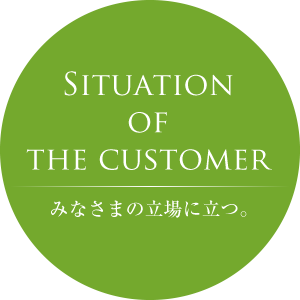 Situeation of the customer みなさまの立場に立つ。